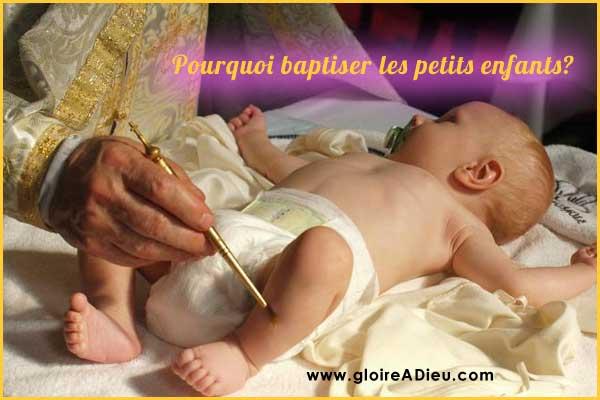 Pourquoi baptiser les petits enfants -  www.gloireadieu.com